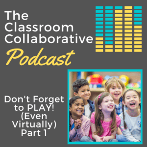 The Classroom Collaborative Teacher Podcast: Don't forget to PLAY! (Even Virtually) Part 1 13